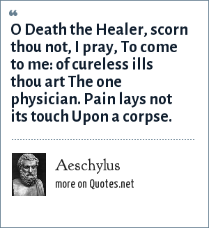 Aeschylus: O Death the Healer, scorn thou not, I pray, To come to me: of cureless ills thou art The one physician. Pain lays not its touch Upon a corpse.