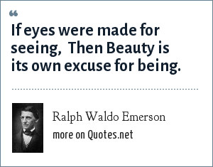 Ralph Waldo Emerson: If eyes were made for seeing,  Then Beauty is its own excuse for being.