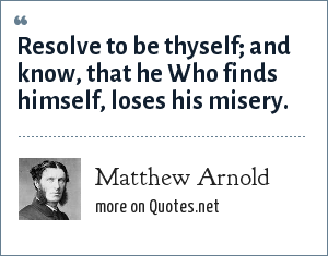 Matthew Arnold: Resolve to be thyself; and know, that he Who finds himself, loses his misery.