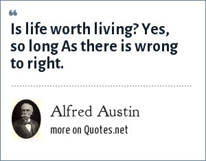 Alfred Austin: Is life worth living? Yes, so long<br> As there is wrong to right.