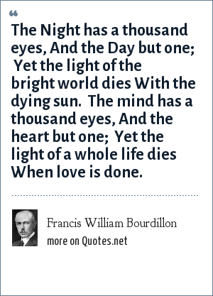Francis William Bourdillon: The Night has a thousand eyes,<br> And the Day but one; <br> Yet the light of the bright world dies<br> With the dying sun. <br> The mind has a thousand eyes,<br> And the heart but one; <br> Yet the light of a whole life dies<br> When love is done.