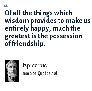 Epicurus: Of all the things which wisdom provides to make us entirely happy, much the greatest is the possession of friendship.