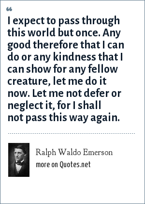 Ralph Waldo Emerson: I expect to pass through this world but once. Any good therefore that I can do or any kindness that I can show for any fellow creature, let me do it now. Let me not defer or neglect it, for I shall not pass this way again.
