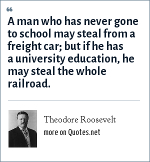 Theodore Roosevelt: A man who has never gone to school may steal from a freight car; but if he has a university education, he may steal the whole railroad.