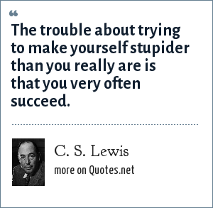 C. S. Lewis: The trouble about trying to make yourself stupider than you really are is that you very often succeed.