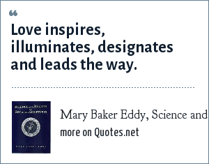 Mary Baker Eddy, Science and Health with Key to the Scriptures: Love inspires, illuminates, designates and leads the way.