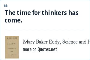 Mary Baker Eddy, Science and Health: The time for thinkers has come.