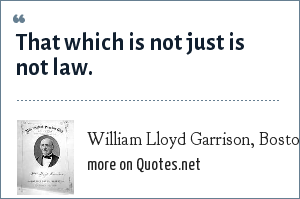 William Lloyd Garrison, Boston abolitionist: That which is not just is not law.