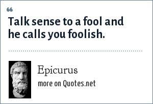 Epicurus: Talk sense to a fool and he calls you foolish.