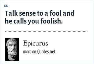 Epicurus: Talk sense to a fool and he calls you foolish.