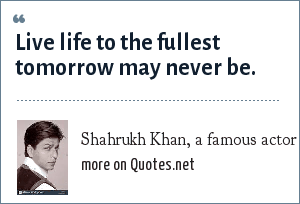 Shahrukh Khan, a famous actor in india: Live life to the fullest tomorrow may never be.
