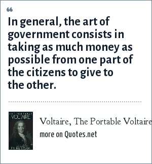Voltaire, The Portable Voltaire: In general, the art of government consists in taking as much money as possible from one part of the citizens to give to the other.