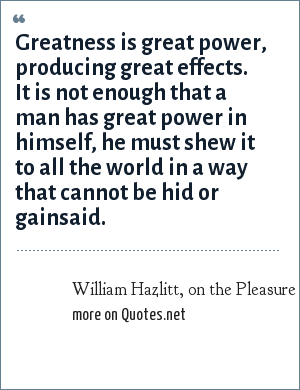 William Hazlitt, on the Pleasure of Hating: Greatness is great power, producing great effects. It is not enough that a man has great power in himself, he must shew it to all the world in a way that cannot be hid or gainsaid.