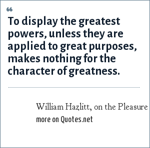 William Hazlitt, on the Pleasure of Hating: To display the greatest powers, unless they are applied to great purposes, makes nothing for the character of greatness.