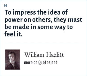 William Hazlitt: To impress the idea of power on others, they must be made in some way to feel it.