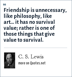C. S. Lewis: Friendship is unnecessary, like philosophy, like art... it has no survival value; rather is one of those things that give value to survival.