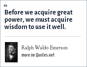 Ralph Waldo Emerson: Before we acquire great power, we must acquire wisdom to use it well.