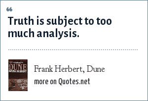 Frank Herbert, Dune: Truth is subject to too much analysis.