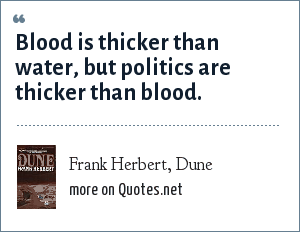 Frank Herbert, Dune: Blood is thicker than water, but politics are thicker than blood.
