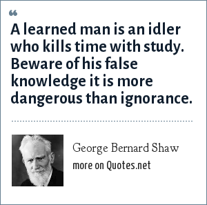 George Bernard Shaw: A learned man is an idler who kills time with study. Beware of his false knowledge it is more dangerous than ignorance.