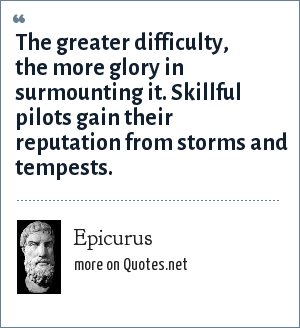 Epicurus: The greater difficulty, the more glory in surmounting it. Skillful pilots gain their reputation from storms and tempests.