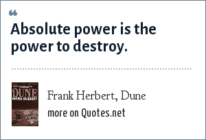 Frank Herbert, Dune: Absolute power is the power to destroy.