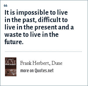 Frank Herbert, Dune: It is impossible to live in the past, difficult to live in the present and a waste to live in the future.