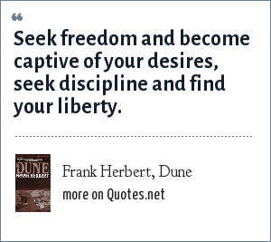 Frank Herbert, Dune: Seek freedom and become captive of your desires, seek discipline and find your liberty.