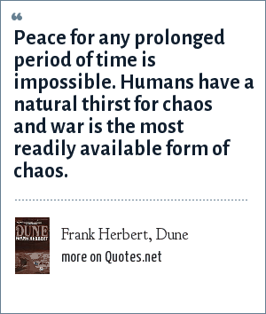 Frank Herbert, Dune: Peace for any prolonged period of time is impossible. Humans have a natural thirst for chaos and war is the most readily available form of chaos.