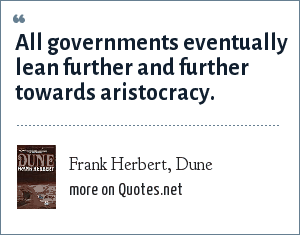 Frank Herbert, Dune: All governments eventually lean further and further towards aristocracy.