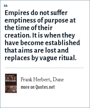 Frank Herbert, Dune: Empires do not suffer emptiness of purpose at the time of their creation. It is when they have become established that aims are lost and replaces by vague ritual.