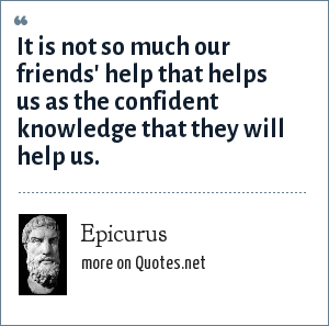 Epicurus: It is not so much our friends' help that helps us as the confident knowledge that they will help us.