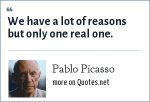 Pablo Picasso: We have a lot of reasons but only one real one.