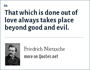 Friedrich Nietzsche: That which is done out of love always takes place beyond good and evil.