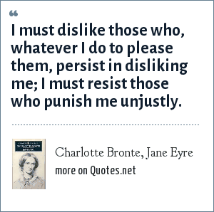 Charlotte Bronte, Jane Eyre: I must dislike those who, whatever I do to please them, persist in disliking me; I must resist those who punish me unjustly.
