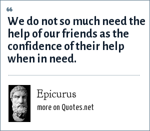 Epicurus: We do not so much need the help of our friends as the confidence of their help when in need.