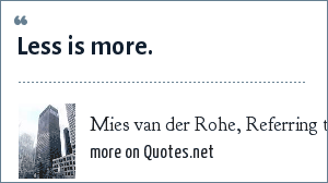 Mies van der Rohe, Referring to Modern Architecture: Less is more.