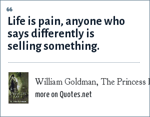 William Goldman, The Princess Bride: Life is pain, anyone who says differently is selling something.
