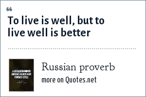 Russian proverb: To live is well, but to live well is better