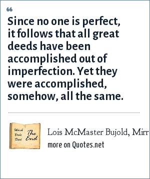 Lois McMaster Bujold, Mirror Dance, 1994, p. 287: Since no one is perfect, it follows that all great deeds have been accomplished out of imperfection. Yet they were accomplished, somehow, all the same.