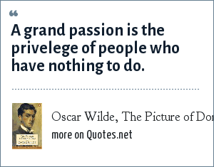 Oscar Wilde, The Picture of Dorian Gray: A grand passion is the privelege of people who have nothing to do.