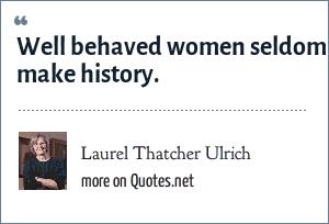 Laurel Thatcher Ulrich: Well behaved women seldom make history.