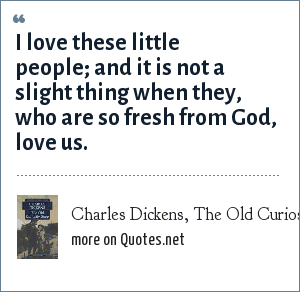 Charles Dickens, The Old Curiosity Shop: I love these little people; and it is not a slight thing when they, who are so fresh from God, love us.