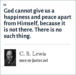 C. S. Lewis: God cannot give us a happiness and peace apart from Himself, because it is not there. There is no such thing.