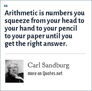 Carl Sandburg: Arithmetic is numbers you squeeze from your head to your hand to your pencil to your paper until you get the right answer.