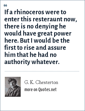 G. K. Chesterton: If a rhinoceros were to enter this resteraunt now, there is no denying he would have great power here. But I would be the first to rise and assure him that he had no authority whatever.