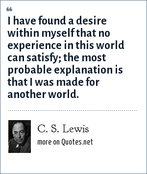 C. S. Lewis: I have found a desire within myself that no experience in this world can satisfy; the most probable explanation is that I was made for another world.