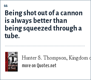 Hunter S. Thompson, Kingdom of Fear: Being shot out of a cannon is always better than being squeezed through a tube.