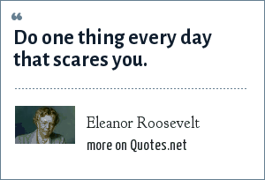 Eleanor Roosevelt: Do one thing every day that scares you.