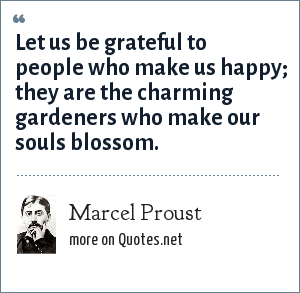 Marcel Proust: Let us be grateful to people who make us happy; they are the charming gardeners who make our souls blossom.